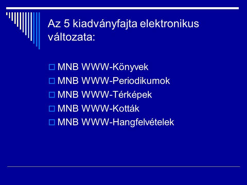 Az 5 kiadványfajta elektronikus változata:  MNB WWW-Könyvek  MNB WWW-Periodikumok  MNB WWW-Térképek  MNB WWW-Kották  MNB WWW-Hangfelvételek