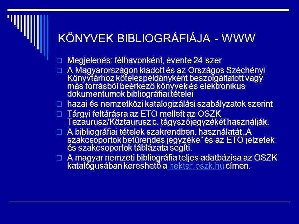 KÖNYVEK BIBLIOGRÁFIÁJA - WWW  Megjelenés: félhavonként, évente 24-szer  A Magyarországon kiadott és az Országos Széchényi Könyvtárhoz kötelespéldányként beszolgáltatott vagy más forrásból beérkező könyvek és elektronikus dokumentumok bibliográfiai tételei  hazai és nemzetközi katalogizálási szabályzatok szerint  Tárgyi feltárásra az ETO mellett az OSZK Tezaurusz/Köztaurusz c.