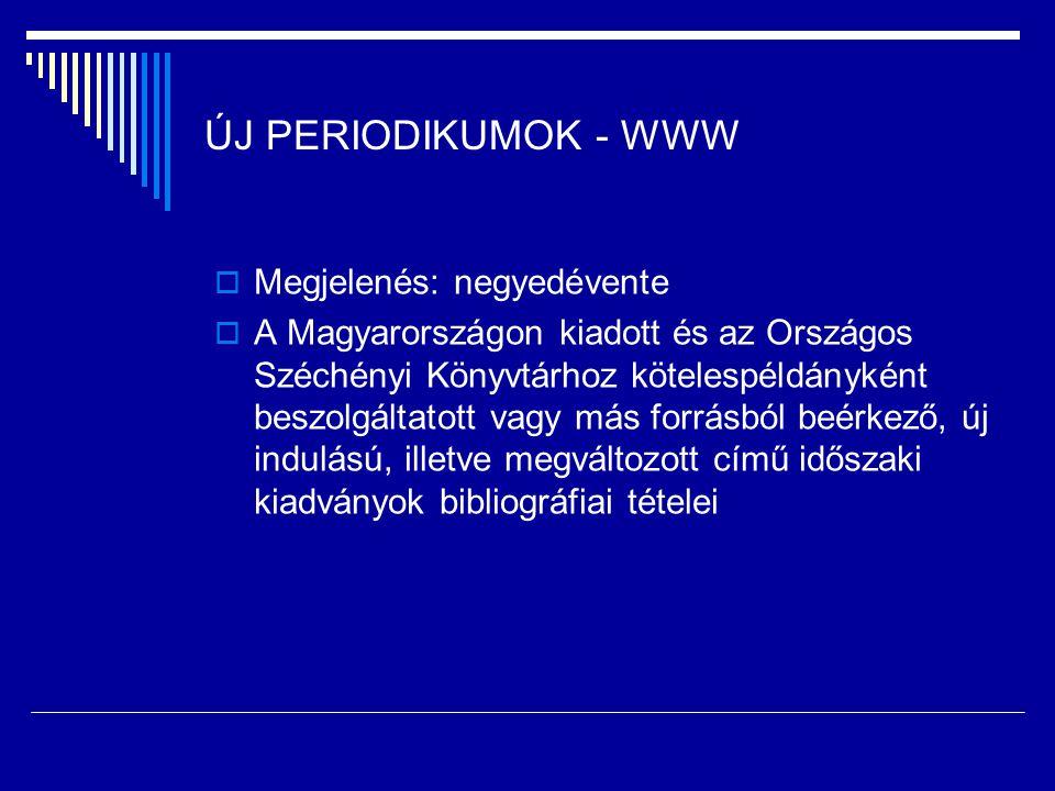 ÚJ PERIODIKUMOK - WWW  Megjelenés: negyedévente  A Magyarországon kiadott és az Országos Széchényi Könyvtárhoz kötelespéldányként beszolgáltatott vagy más forrásból beérkező, új indulású, illetve megváltozott című időszaki kiadványok bibliográfiai tételei