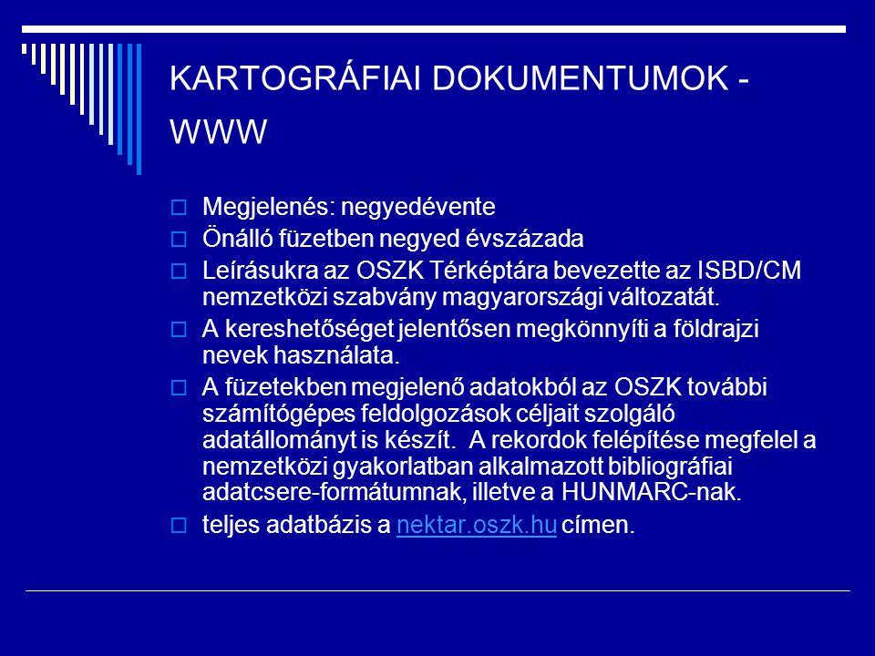 KARTOGRÁFIAI DOKUMENTUMOK - WWW  Megjelenés: negyedévente  Önálló füzetben negyed évszázada  Leírásukra az OSZK Térképtára bevezette az ISBD/CM nem