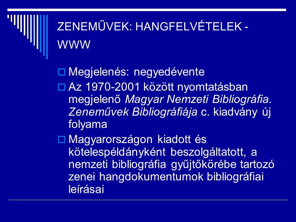 ZENEMŰVEK: HANGFELVÉTELEK - WWW  Megjelenés: negyedévente  Az 1970-2001 között nyomtatásban megjelenő Magyar Nemzeti Bibliográfia. Zeneművek Bibliog