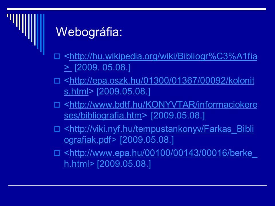 Webográfia:  [2009. 05.08.]http://hu.wikipedia.org/wiki/Bibliogr%C3%A1fia >  [2009.05.08.]http://epa.oszk.hu/01300/01367/00092/kolonit s.html  [200