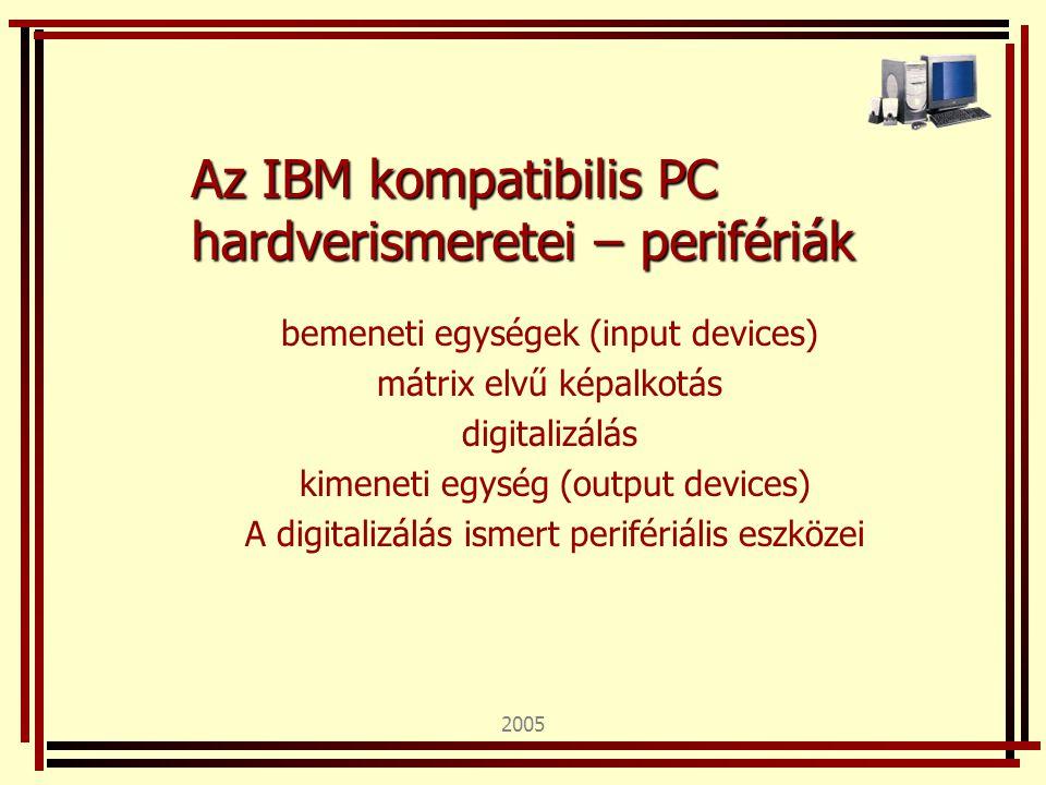 2005 Az IBM kompatibilis PC hardverismeretei – perifériák bemeneti egységek (input devices) mátrix elvű képalkotás digitalizálás kimeneti egység (output devices) A digitalizálás ismert perifériális eszközei