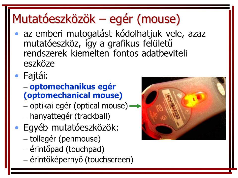 Mutatóeszközök – egér (mouse) •az emberi mutogatást kódolhatjuk vele, azaz mutatóeszköz, így a grafikus felületű rendszerek kiemelten fontos adatbeviteli eszköze •Fajtái: – optomechanikus egér (optomechanical mouse) – optikai egér (optical mouse) – hanyattegér (trackball) •Egyéb mutatóeszközök: – tollegér (penmouse) – érintőpad (touchpad) – érintőképernyő (touchscreen)