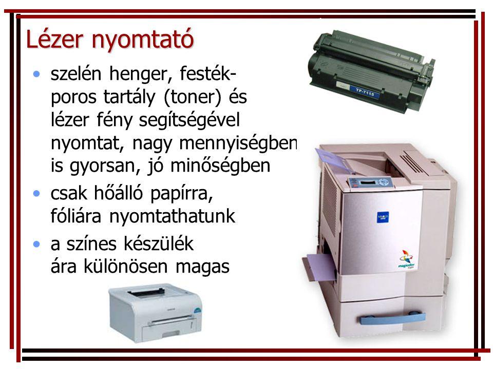 Lézer nyomtató •szelén henger, festék- poros tartály (toner) és lézer fény segítségével nyomtat, nagy mennyiségben is gyorsan, jó minőségben •csak hőálló papírra, fóliára nyomtathatunk •a színes készülék ára különösen magas