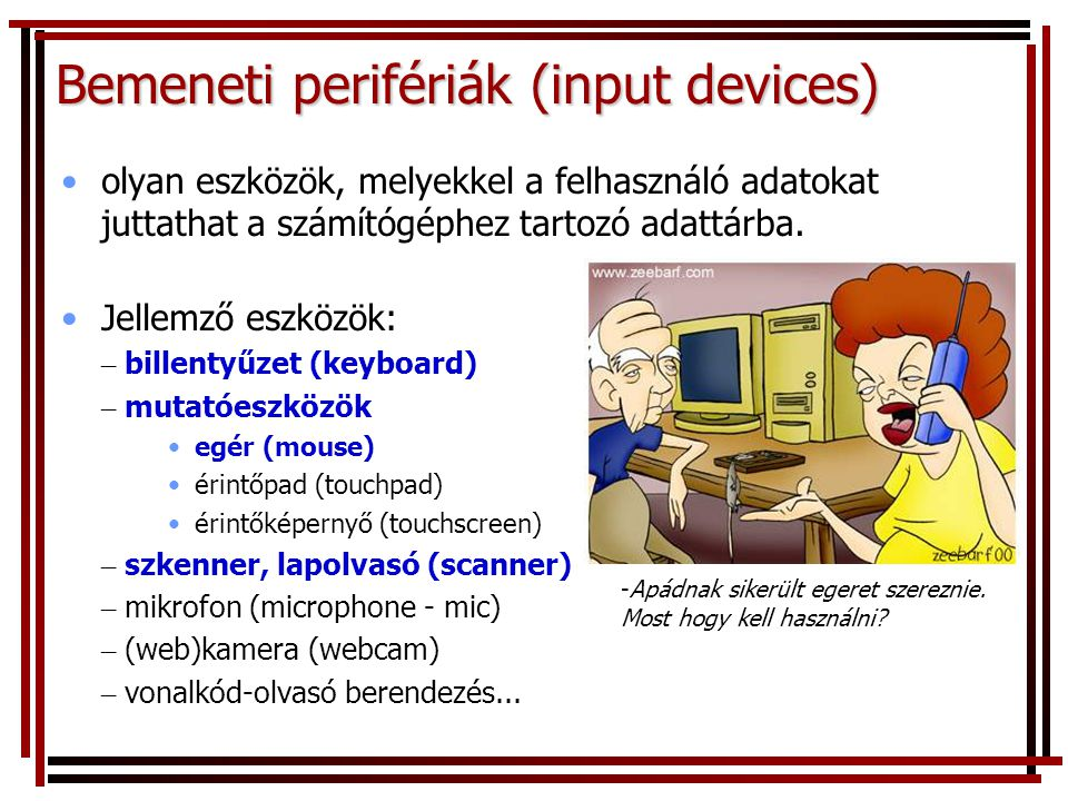 Bemeneti perifériák (input devices) •olyan eszközök, melyekkel a felhasználó adatokat juttathat a számítógéphez tartozó adattárba.