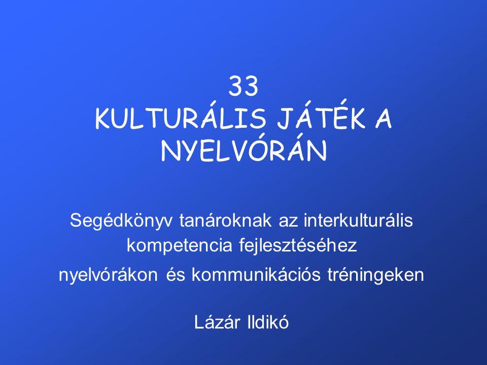 33 KULTURÁLIS JÁTÉK A NYELVÓRÁN Segédkönyv tanároknak az interkulturális kompetencia fejlesztéséhez nyelvórákon és kommunikációs tréningeken Lázár Ildikó
