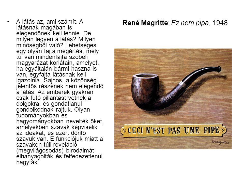 René Magritte: Ez nem pipa, 1948 •A látás az, ami számít. A látásnak magában is elegendőnek kell lennie. De milyen legyen a látás? Milyen minőségből v