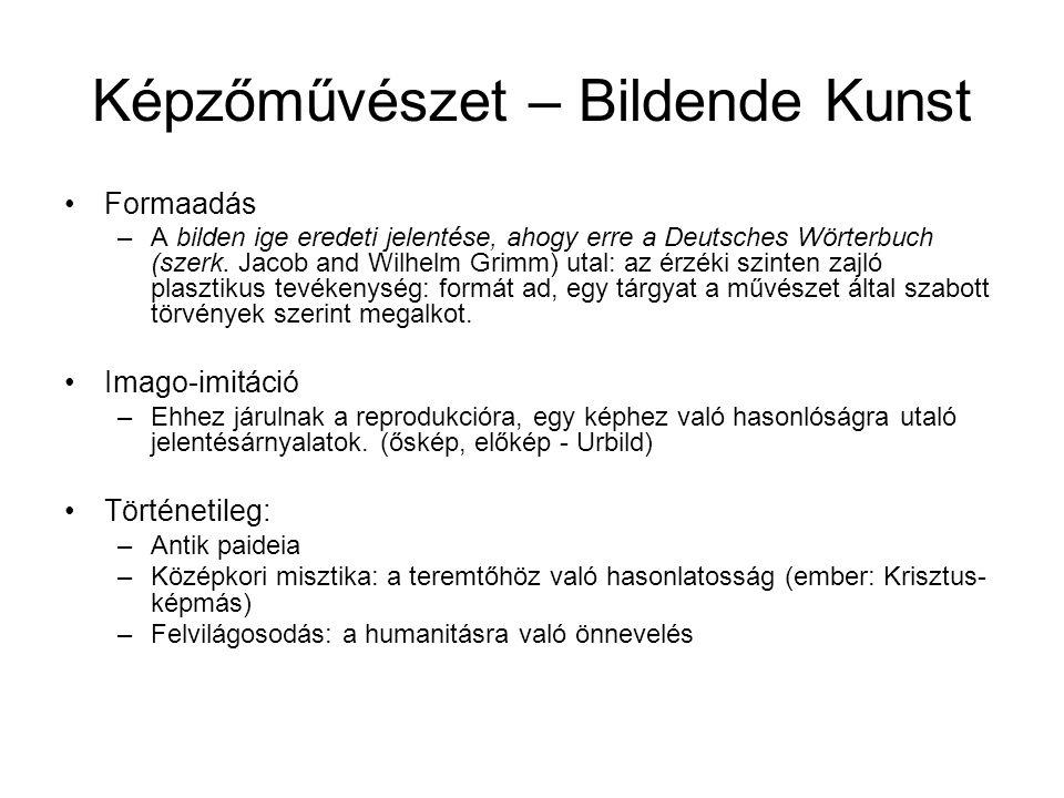 Képzőművészet – Bildende Kunst •Formaadás –A bilden ige eredeti jelentése, ahogy erre a Deutsches Wörterbuch (szerk. Jacob and Wilhelm Grimm) utal: az