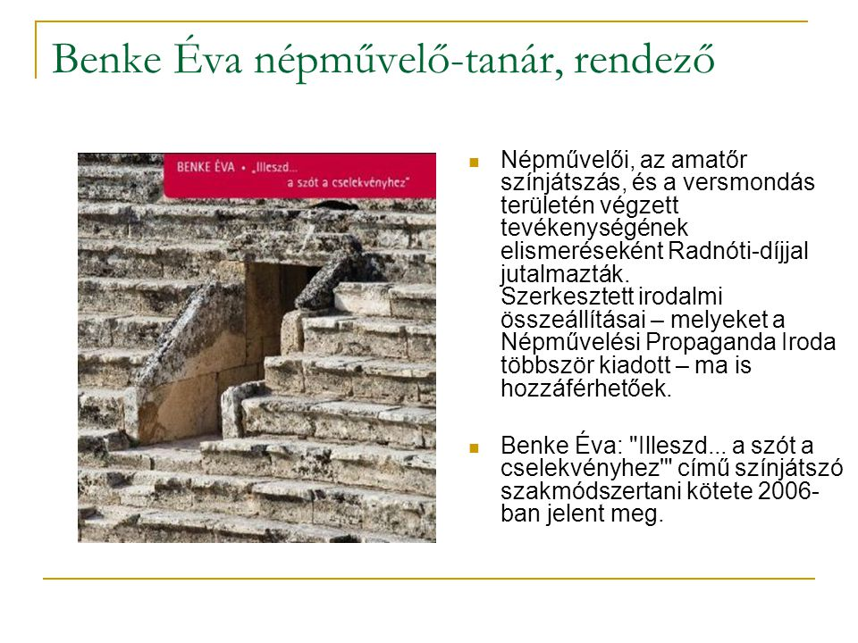 Benke Éva népművelő-tanár, rendező  Népművelői, az amatőr színjátszás, és a versmondás területén végzett tevékenységének elismeréseként Radnóti-díjjal jutalmazták.