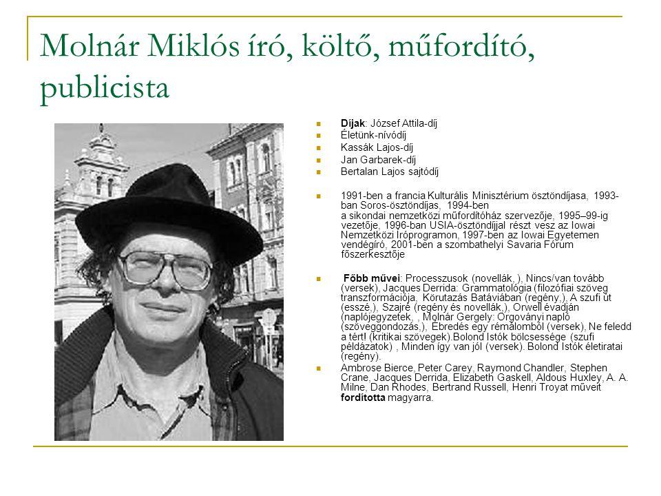Molnár Miklós író, költő, műfordító, publicista  Díjak: József Attila-díj  Életünk-nívódíj  Kassák Lajos-díj  Jan Garbarek-díj  Bertalan Lajos sajtódíj  1991-ben a francia Kulturális Minisztérium ösztöndíjasa, 1993- ban Soros-ösztöndíjas, 1994-ben a sikondai nemzetközi műfordítóház szervezője, 1995–99-ig vezetője, 1996-ban USIA-ösztöndíjjal részt vesz az Iowai Nemzetközi Íróprogramon, 1997-ben az Iowai Egyetemen vendégíró, 2001-ben a szombathelyi Savaria Fórum főszerkesztője  Főbb művei: Processzusok (novellák, ), Nincs/van tovább (versek), Jacques Derrida: Grammatológia (filozófiai szöveg transzformációja, Körutazás Batáviában (regény,), A szufi út (esszé,), Szajré (regény és novellák,), Orwell évadján (naplójegyzetek,, Molnár Gergely: Orgoványi napló (szöveggondozás,), Ébredés egy rémálomból (versek), Ne feledd a tért.
