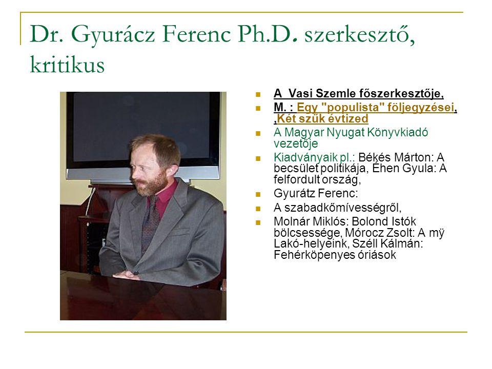 Dr.Gyurácz Ferenc Ph.D. szerkesztő, kritikus  A Vasi Szemle főszerkesztője,  M.