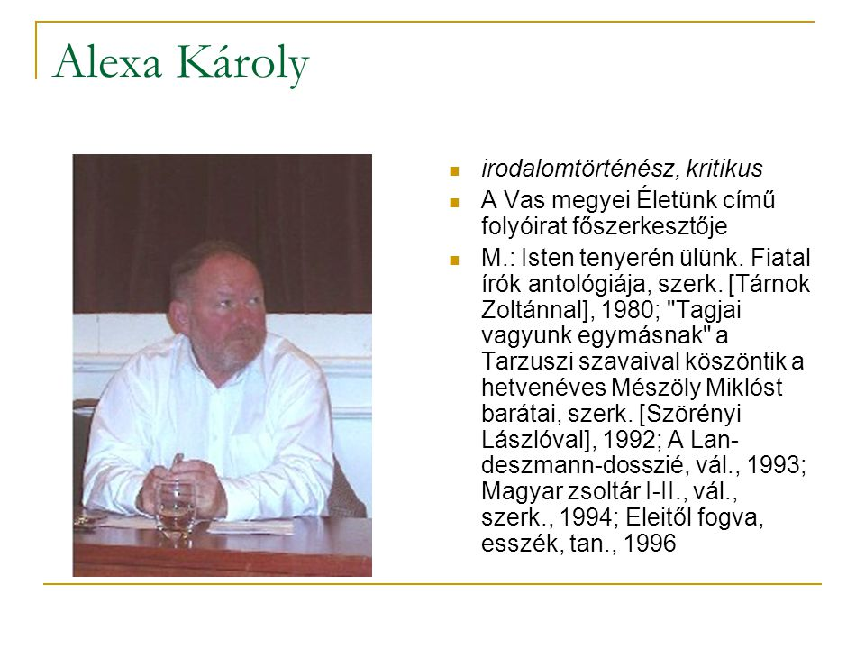 Alexa Károly  irodalomtörténész, kritikus  A Vas megyei Életünk című folyóirat főszerkesztője  M.: Isten tenyerén ülünk.