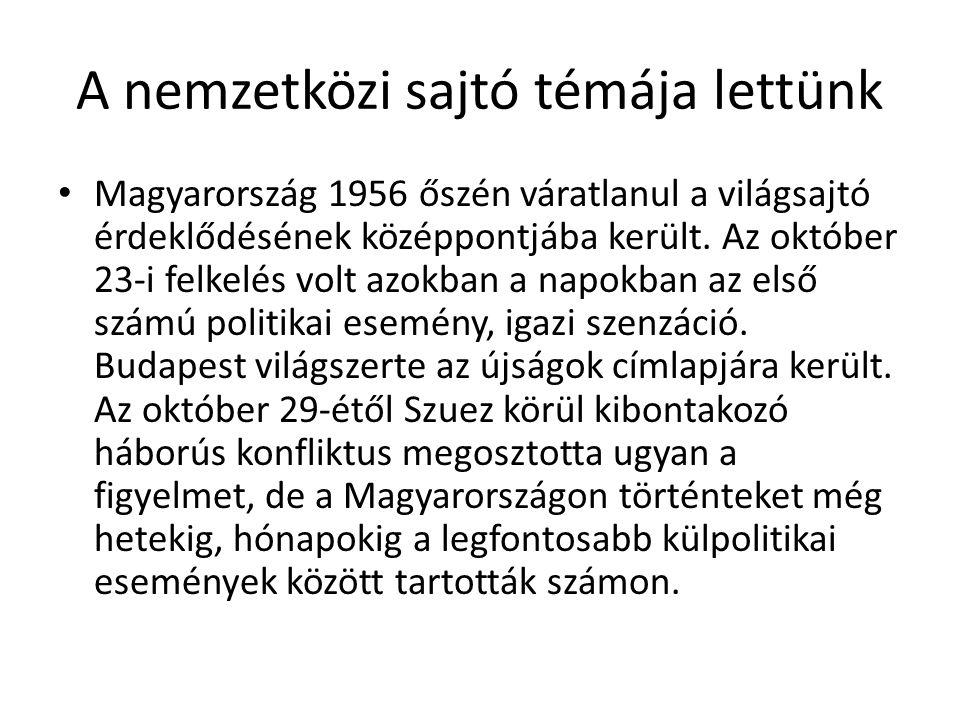 A nemzetközi sajtó témája lettünk • Magyarország 1956 őszén váratlanul a világsajtó érdeklődésének középpontjába került.
