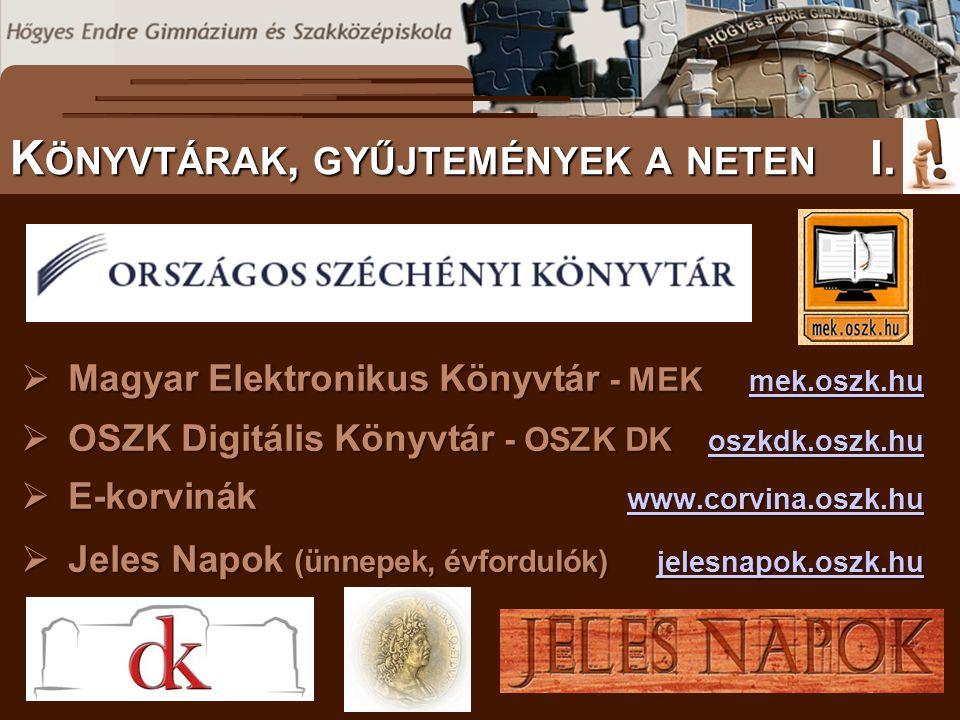  Magyar Elektronikus Könyvtár - MEK mek.oszk.hu mek.oszk.hu  OSZK Digitális Könyvtár - OSZK DK oszkdk.oszk.hu oszkdk.oszk.hu  E-korvinák www.corvina.oszk.hu www.corvina.oszk.hu  Jeles Napok (ünnepek, évfordulók) jelesnapok.oszk.hu jelesnapok.oszk.hu S ZÖVEGES DOKUMENTUMOK ELŐFORDULÁSA K ÖNYVTÁRAK, GYŰJTEMÉNYEK A NETEN I.
