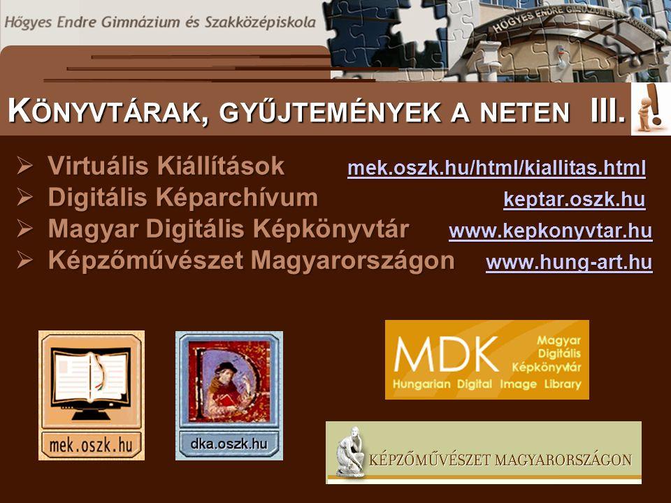  Virtuális Kiállítások mek.oszk.hu/html/kiallitas.html mek.oszk.hu/html/kiallitas.html  Digitális Képarchívum keptar.oszk.hu keptar.oszk.hu  Magyar Digitális Képkönyvtár www.kepkonyvtar.hu www.kepkonyvtar.hu  Képzőművészet Magyarországon www.hung-art.hu www.hung-art.hu S ZÖVEGES DOKUMENTUMOK ELŐFORDULÁSA K ÖNYVTÁRAK, GYŰJTEMÉNYEK A NETEN III.