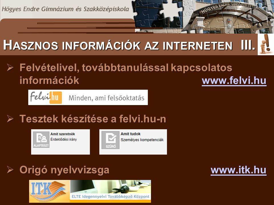  Felvételivel, továbbtanulással kapcsolatos információkwww.felvi.hu www.felvi.hu  Tesztek készítése a felvi.hu-n  Origó nyelvvizsgawww.itk.hu www.itk.hu S ZÖVEGES DOKUMENTUMOK ELŐFORDULÁSA H ASZNOS INFORMÁCIÓK AZ INTERNETEN III.