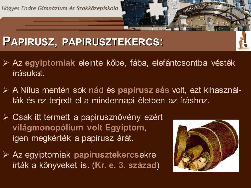 P APIRUSZ, PAPIRUSZTEKERCS : egyiptomiak  Az egyiptomiak eleinte kőbe, fába, elefántcsontba vésték írásukat. nádpapirusz sás  A Nílus mentén sok nád