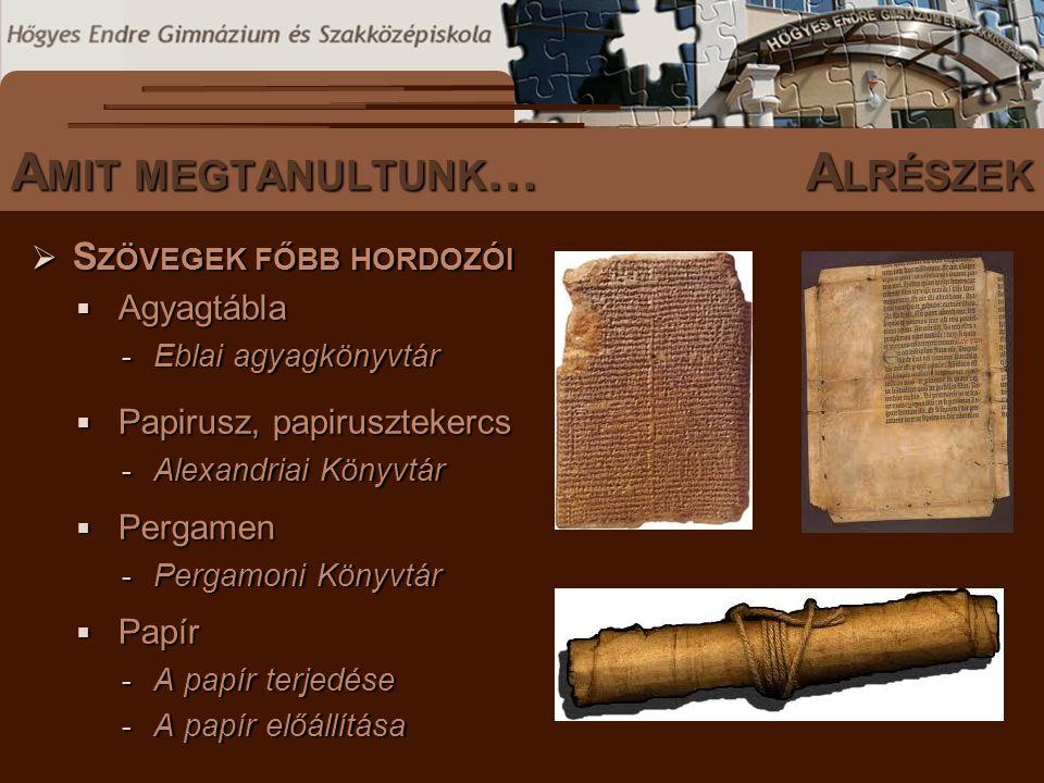 S ZÖVEGES DOKUMENTUMOK ELŐFORDULÁSA  S ZÖVEGEK FŐBB HORDOZÓI  Agyagtábla - Eblai agyagkönyvtár  Papirusz, papirusztekercs - Alexandriai Könyvtár  Pergamen - Pergamoni Könyvtár  Papír - A papír terjedése - A papír előállítása A MIT MEGTANULTUNK …A LRÉSZEK