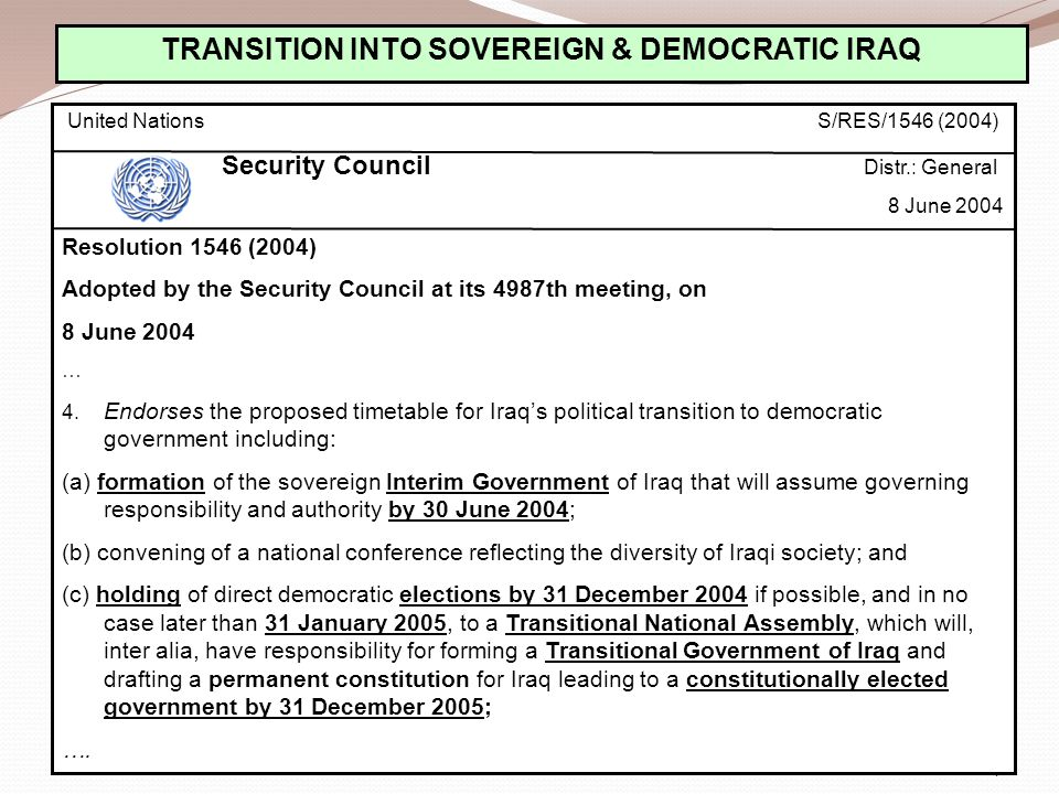 41 TRANSITION INTO SOVEREIGN & DEMOCRATIC IRAQ United Nations S/RES/1546 (2004) Security Council Distr.: General 8 June 2004 Resolution 1546 (2004) Adopted by the Security Council at its 4987th meeting, on 8 June 2004 … 4.