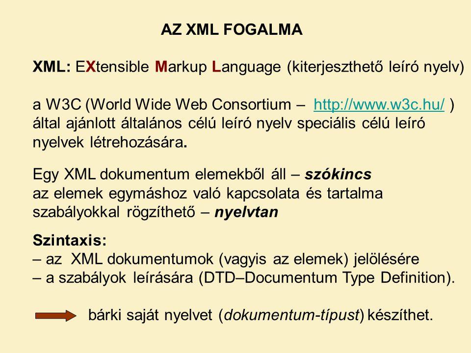 XML: EXtensible Markup Language (kiterjeszthető leíró nyelv) a W3C (World Wide Web Consortium – http://www.w3c.hu/ ) által ajánlott általános célú leíró nyelv speciális célú leíró nyelvek létrehozására.http://www.w3c.hu/ Egy XML dokumentum elemekből áll – szókincs az elemek egymáshoz való kapcsolata és tartalma szabályokkal rögzíthető – nyelvtan Szintaxis: – az XML dokumentumok (vagyis az elemek) jelölésére – a szabályok leírására (DTD–Documentum Type Definition).