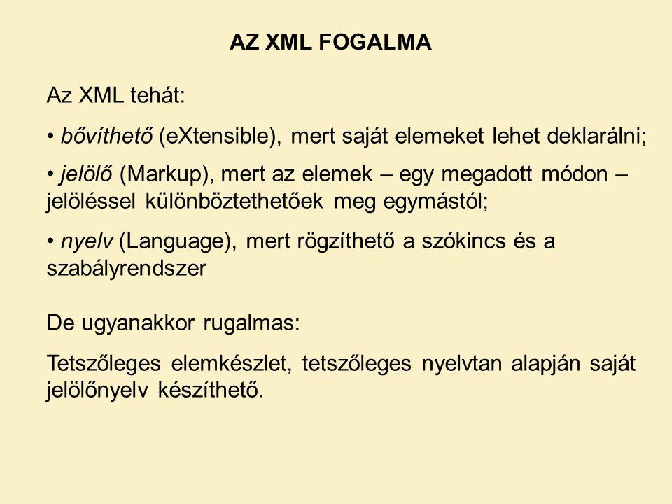 Az XML tehát: • bővíthető (eXtensible), mert saját elemeket lehet deklarálni; • jelölő (Markup), mert az elemek – egy megadott módon – jelöléssel különböztethetőek meg egymástól; • nyelv (Language), mert rögzíthető a szókincs és a szabályrendszer De ugyanakkor rugalmas: Tetszőleges elemkészlet, tetszőleges nyelvtan alapján saját jelölőnyelv készíthető.