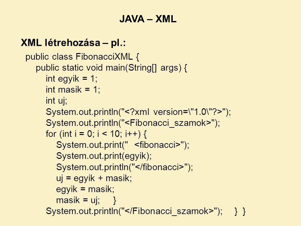 public class FibonacciXML { public static void main(String[] args) { int egyik = 1; int masik = 1; int uj; System.out.println( ); for (int i = 0; i < 10; i++) { System.out.print( ); System.out.print(egyik); System.out.println( ); uj = egyik + masik; egyik = masik; masik = uj; } System.out.println( ); } } XML létrehozása – pl.: JAVA – XML