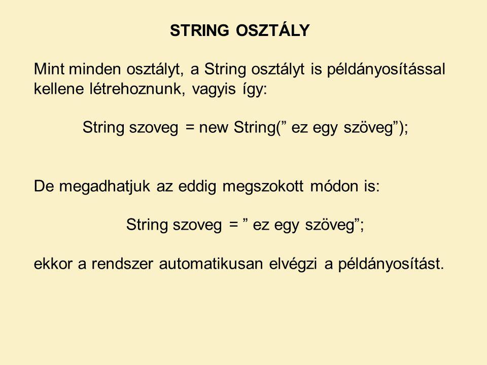 Mint minden osztályt, a String osztályt is példányosítással kellene létrehoznunk, vagyis így: String szoveg = new String( ez egy szöveg ); De megadhatjuk az eddig megszokott módon is: String szoveg = ez egy szöveg ; ekkor a rendszer automatikusan elvégzi a példányosítást.