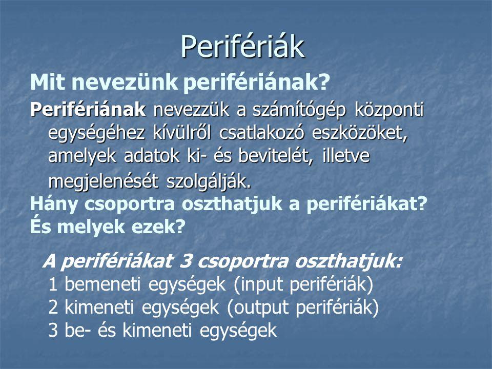Perifériák Perifériának nevezzük a számítógép központi egységéhez kívülről csatlakozó eszközöket, amelyek adatok ki- és bevitelét, illetve megjelenését szolgálják.