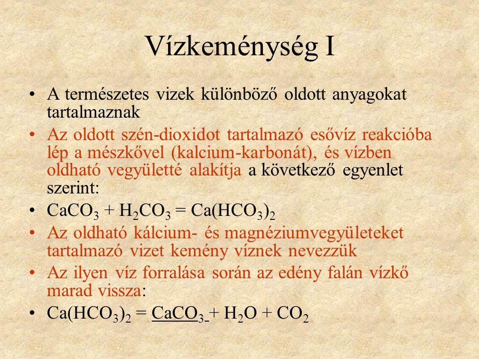 Vízkeménység I •A természetes vizek különböző oldott anyagokat tartalmaznak •Az oldott szén-dioxidot tartalmazó esővíz reakcióba lép a mészkővel (kalcium-karbonát), és vízben oldható vegyületté alakítja a következő egyenlet szerint: •CaCO 3 + H 2 CO 3 = Ca(HCO 3 ) 2 •Az oldható kálcium- és magnéziumvegyületeket tartalmazó vizet kemény víznek nevezzük •Az ilyen víz forralása során az edény falán vízkő marad vissza: •Ca(HCO 3 ) 2 = CaCO 3 + H 2 O + CO 2