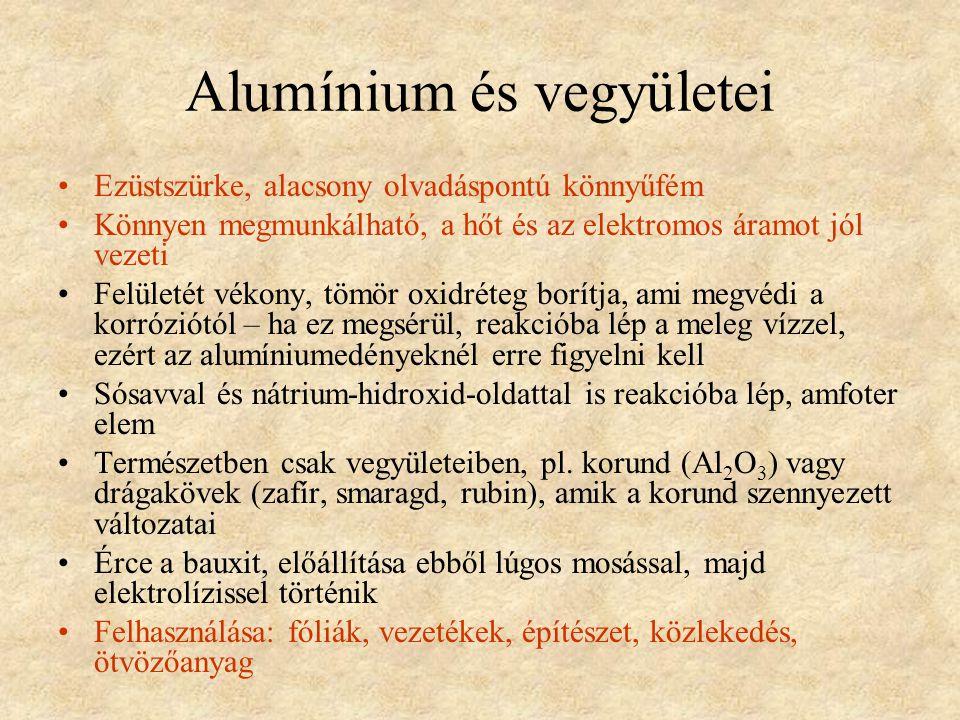 Alumínium és vegyületei •Ezüstszürke, alacsony olvadáspontú könnyűfém •Könnyen megmunkálható, a hőt és az elektromos áramot jól vezeti •Felületét vékony, tömör oxidréteg borítja, ami megvédi a korróziótól – ha ez megsérül, reakcióba lép a meleg vízzel, ezért az alumíniumedényeknél erre figyelni kell •Sósavval és nátrium-hidroxid-oldattal is reakcióba lép, amfoter elem •Természetben csak vegyületeiben, pl.