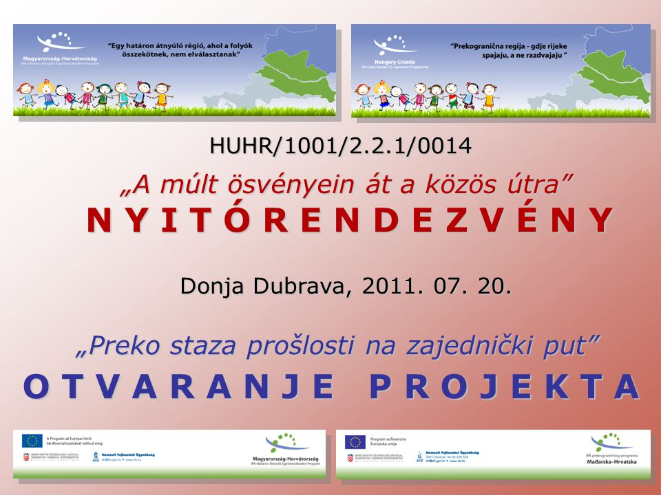 """HUHR/1001/2.2.1/0014 """"A múlt ösvényein át a közös útra N Y I T Ó R E N D E Z V É N Y Donja Dubrava, 2011."""