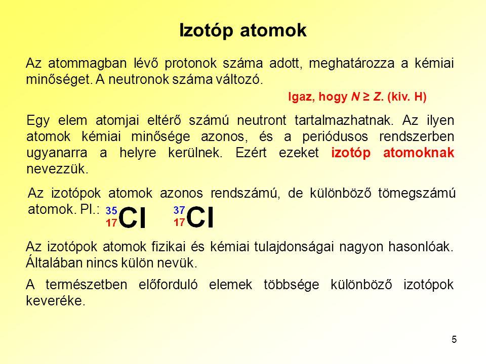 5 Izotóp atomok Az atommagban lévő protonok száma adott, meghatározza a kémiai minőséget. A neutronok száma változó. Egy elem atomjai eltérő számú neu