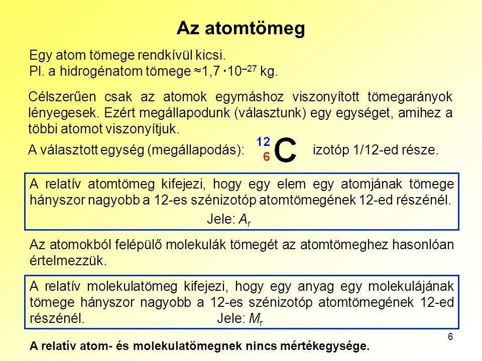 6 Az atomtömeg Egy atom tömege rendkívül kicsi. Pl. a hidrogénatom tömege ≈1,7 ·10 –27 kg. Célszerűen csak az atomok egymáshoz viszonyított tömegarány