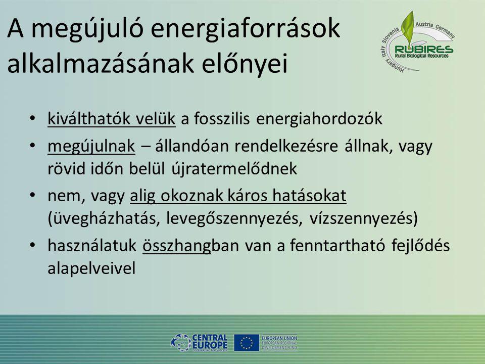 A megújuló energiaforrások alkalmazásának előnyei • kiválthatók velük a fosszilis energiahordozók • megújulnak – állandóan rendelkezésre állnak, vagy rövid időn belül újratermelődnek • nem, vagy alig okoznak káros hatásokat (üvegházhatás, levegőszennyezés, vízszennyezés) • használatuk összhangban van a fenntartható fejlődés alapelveivel