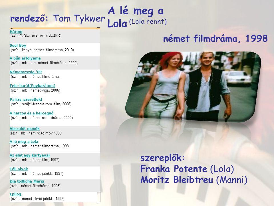 A lé meg a Lola német filmdráma, 1998 (Lola rennt) rendező : Tom Tykwer szereplők: Franka Potente (Lola) Moritz Bleibtreu (Manni) FILM: Három (szín.-ff., fel., német rom.