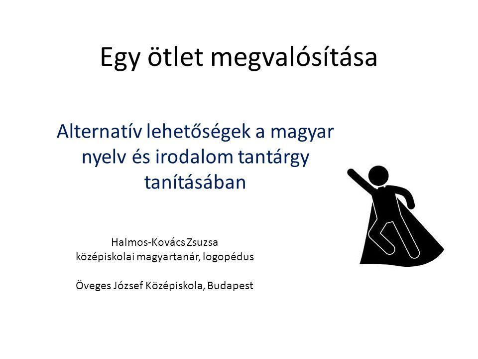 Egy ötlet megvalósítása Alternatív lehetőségek a magyar nyelv és irodalom tantárgy tanításában Halmos-Kovács Zsuzsa középiskolai magyartanár, logopédu