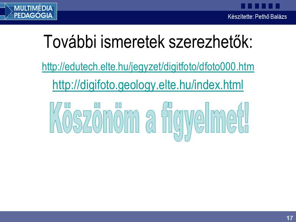 Készítette: Pethő Balázs 17 További ismeretek szerezhetők: http://edutech.elte.hu/jegyzet/digitfoto/dfoto000.htm http://digifoto.geology.elte.hu/index.html