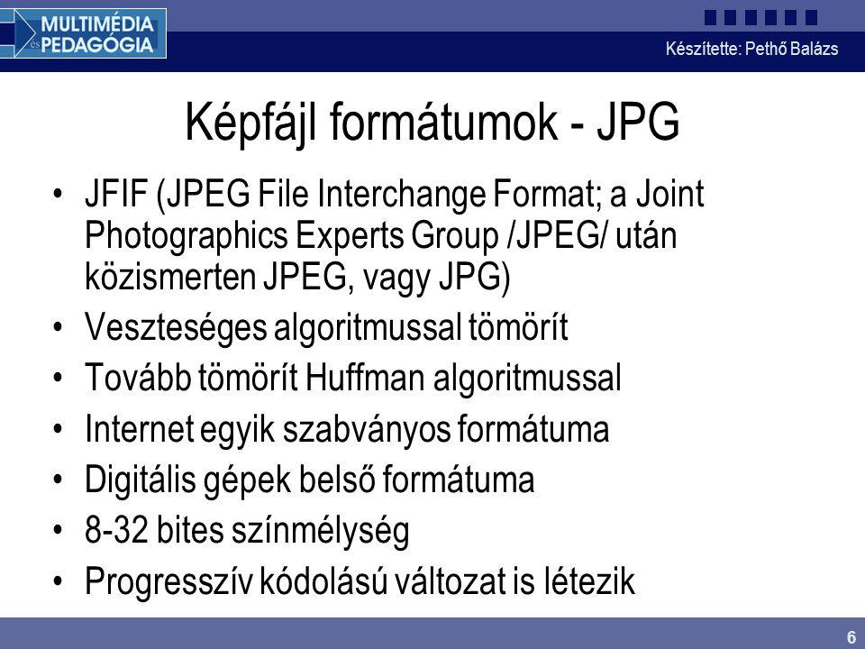 Készítette: Pethő Balázs 6 Képfájl formátumok - JPG •JFIF (JPEG File Interchange Format; a Joint Photographics Experts Group /JPEG/ után közismerten JPEG, vagy JPG) •Veszteséges algoritmussal tömörít •Tovább tömörít Huffman algoritmussal •Internet egyik szabványos formátuma •Digitális gépek belső formátuma •8-32 bites színmélység •Progresszív kódolású változat is létezik