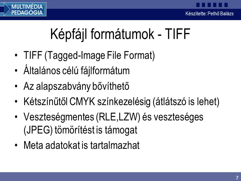 Készítette: Pethő Balázs 7 Képfájl formátumok - TIFF •TIFF (Tagged-Image File Format) •Általános célú fájlformátum •Az alapszabvány bővíthető •Kétszínűtől CMYK színkezelésig (átlátszó is lehet) •Veszteségmentes (RLE,LZW) és veszteséges (JPEG) tömörítést is támogat •Meta adatokat is tartalmazhat