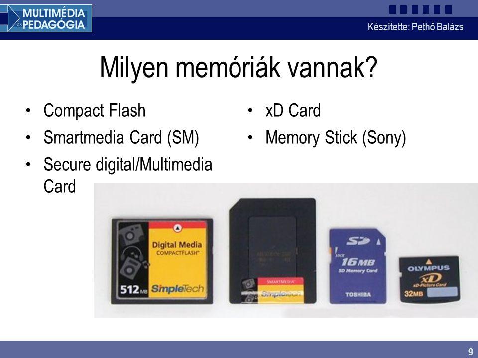 Készítette: Pethő Balázs 9 Milyen memóriák vannak? •Compact Flash •Smartmedia Card (SM) •Secure digital/Multimedia Card •xD Card •Memory Stick (Sony)
