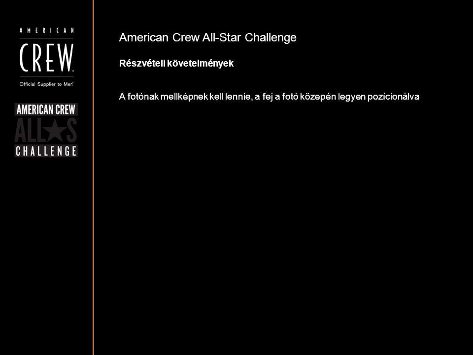 American Crew All-Star Challenge Részvételi követelmények A fotónak mellképnek kell lennie, a fej a fotó közepén legyen pozícionálva