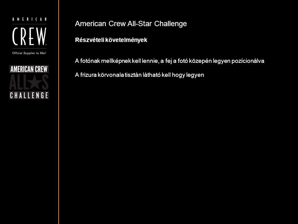 American Crew All-Star Challenge Részvételi követelmények A fotónak mellképnek kell lennie, a fej a fotó közepén legyen pozícionálva A frizura körvona