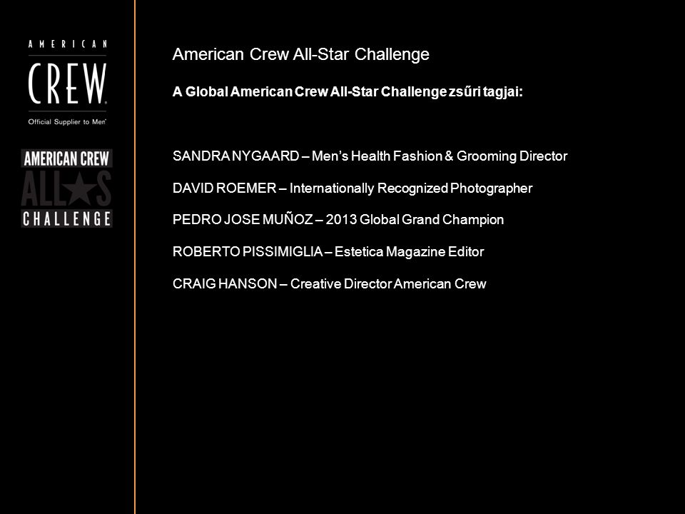 American Crew All-Star Challenge A Global American Crew All-Star Challenge zsűri tagjai: SANDRA NYGAARD – Men's Health Fashion & Grooming Director DAVID ROEMER – Internationally Recognized Photographer PEDRO JOSE MUÑOZ – 2013 Global Grand Champion ROBERTO PISSIMIGLIA – Estetica Magazine Editor CRAIG HANSON – Creative Director American Crew