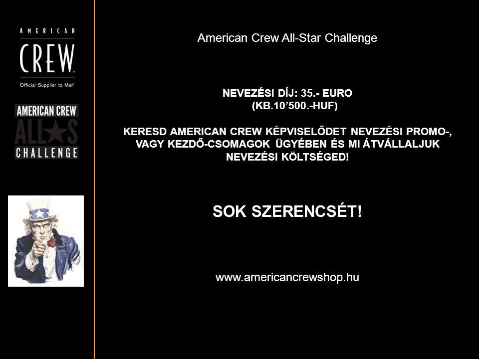 American Crew All-Star Challenge NEVEZÉSI DÍJ: 35.- EURO (KB.10'500.-HUF) KERESD AMERICAN CREW KÉPVISELŐDET NEVEZÉSI PROMO-, VAGY KEZDŐ-CSOMAGOK ÜGYÉB