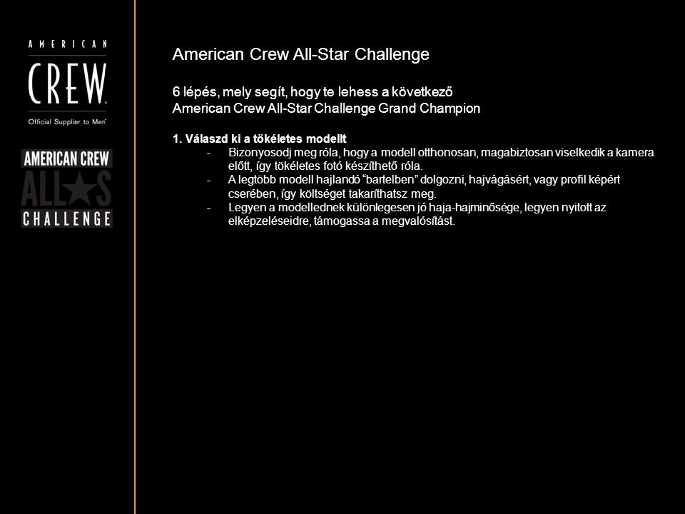 American Crew All-Star Challenge Részvételi követelmények A fotónak mellképnek kell lennie, a fej a fotó közepén legyen pozícionálva A frizura körvonala tisztán látható kell hogy legyen A szembőli és a profil fotó egyaránt ki kell hogy emelje a frizurát Győződj meg róla, hogy a fotód háttere nem túl zsúfolt, és nem vonja el a figyelmet a modellről A modell frizuráját tilos bármilyen módon manipulálni, vagy digitálisan megváltoztatni-módosítani az elkészült fotón