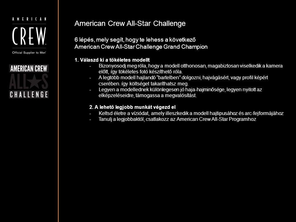 American Crew All-Star Challenge Részvételi követelmények A fotónak mellképnek kell lennie, a fej a fotó közepén legyen pozícionálva A frizura körvonala tisztán látható kell hogy legyen A szembőli és a profil fotó egyaránt ki kell hogy emelje a frizurát Győződj meg róla, hogy a fotód háttere nem túl zsúfolt, és nem vonja el a figyelmet a modellről.