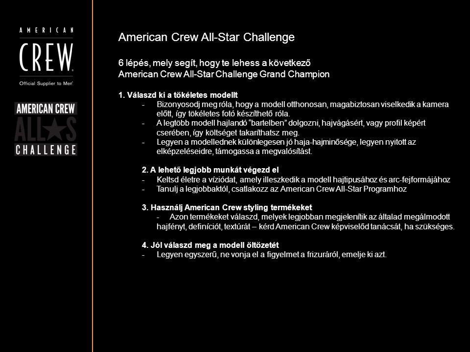 American Crew All-Star Challenge NEVEZÉSI DÍJ: 35.- EURO (KB.10'500.-HUF) KERESD AMERICAN CREW KÉPVISELŐDET NEVEZÉSI PROMO-, VAGY KEZDŐ-CSOMAGOK ÜGYÉBEN ÉS MI ÁTVÁLLALJUK NEVEZÉSI KÖLTSÉGED.