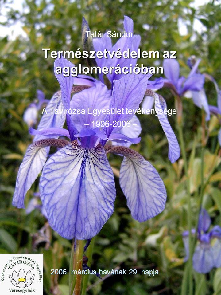 1 Természetvédelem az agglomerációban Tatár Sándor Természetvédelem az agglomerációban A Tavirózsa Egyesület tevékenysége – 1996-2006 – 2006.
