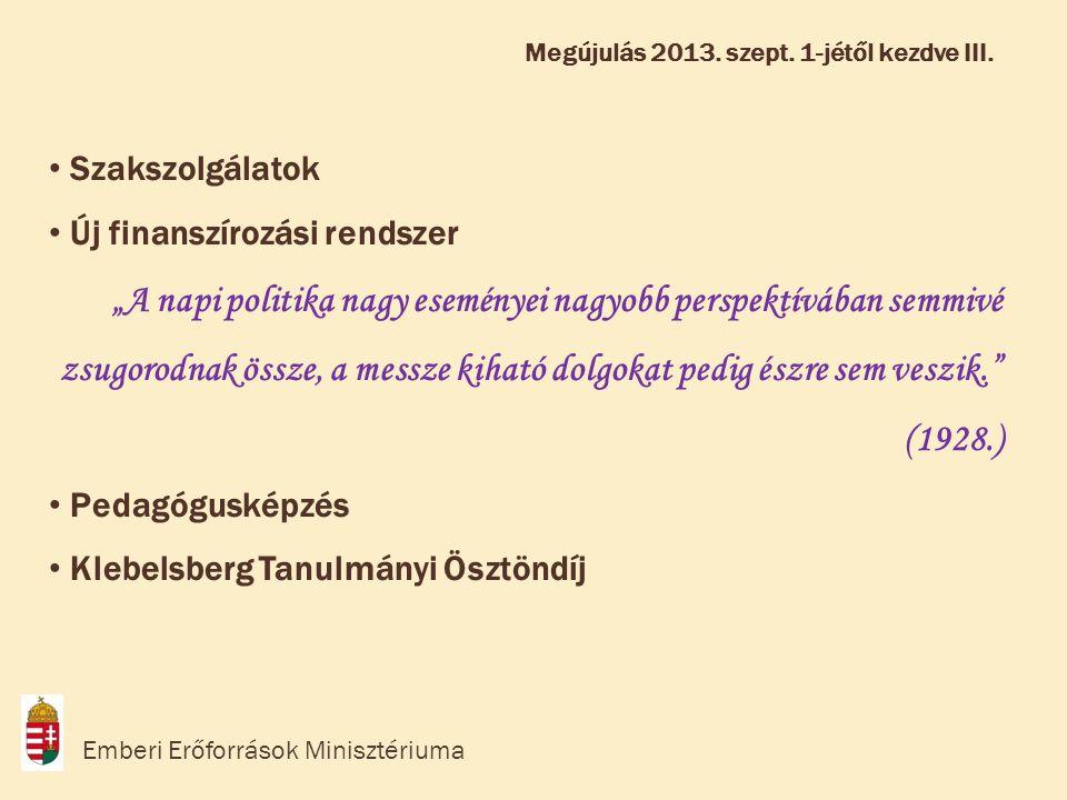 """• Szakszolgálatok • Új finanszírozási rendszer """"A napi politika nagy eseményei nagyobb perspektívában semmivé zsugorodnak össze, a messze kiható dolgokat pedig észre sem veszik. (1928.) • Pedagógusképzés • Klebelsberg Tanulmányi Ösztöndíj Emberi Erőforrások Minisztériuma Megújulás 2013."""